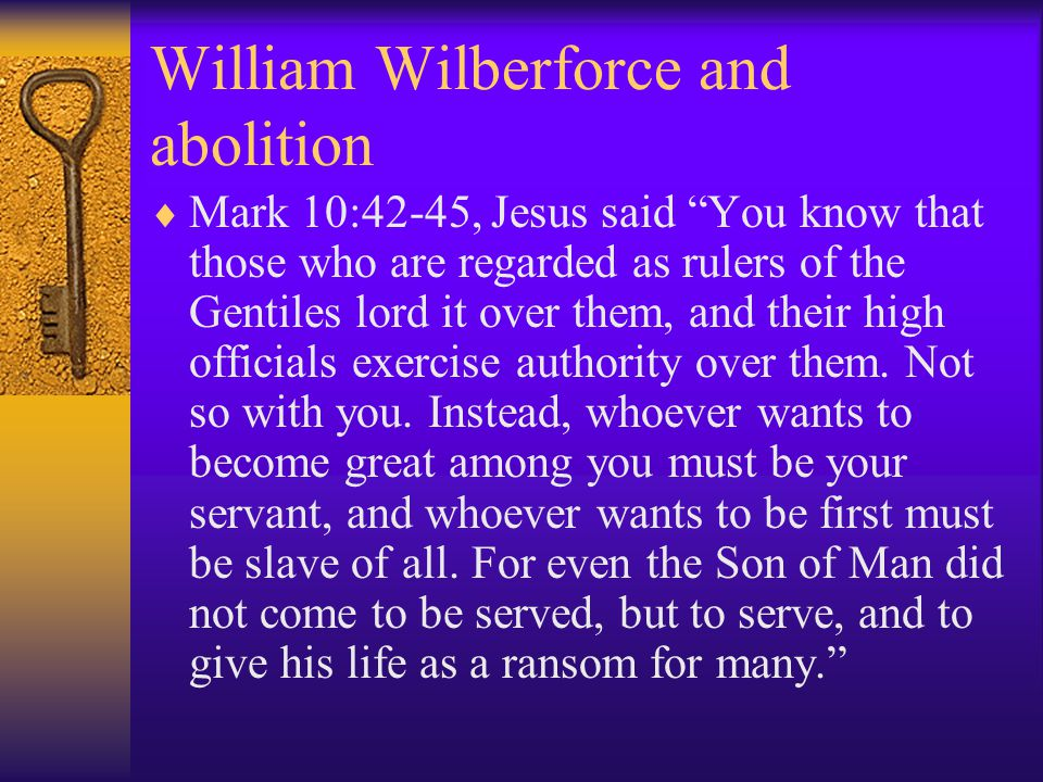 William Wilberforce and abolition  Mark 10:42-45, Jesus said You know that those who are regarded as rulers of the Gentiles lord it over them, and their high officials exercise authority over them.