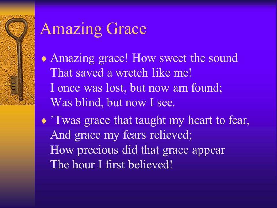 Amazing Grace  Amazing grace. How sweet the sound That saved a wretch like me.