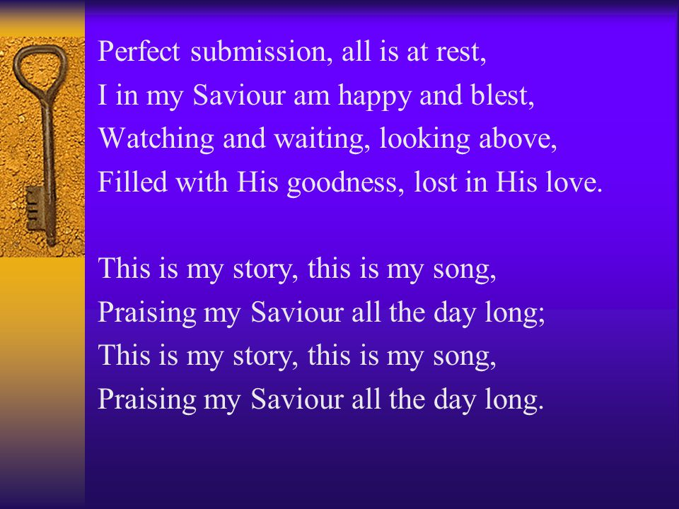 Perfect submission, all is at rest, I in my Saviour am happy and blest, Watching and waiting, looking above, Filled with His goodness, lost in His love.