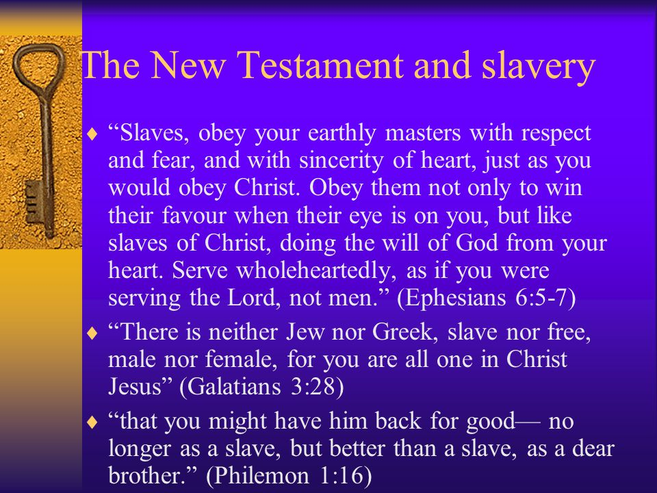 The New Testament and slavery  Slaves, obey your earthly masters with respect and fear, and with sincerity of heart, just as you would obey Christ.