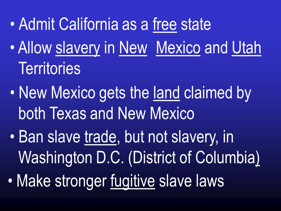 Admit California as a free state Allow slavery in New Mexico and Utah Territories New Mexico gets the land claimed by both Texas and New Mexico Ban slave trade, but not slavery, in Washington D.C.