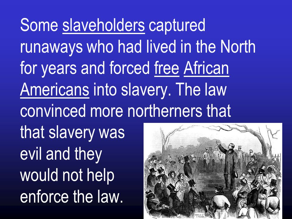 Some slaveholders captured runaways who had lived in the North for years and forced free African Americans into slavery.