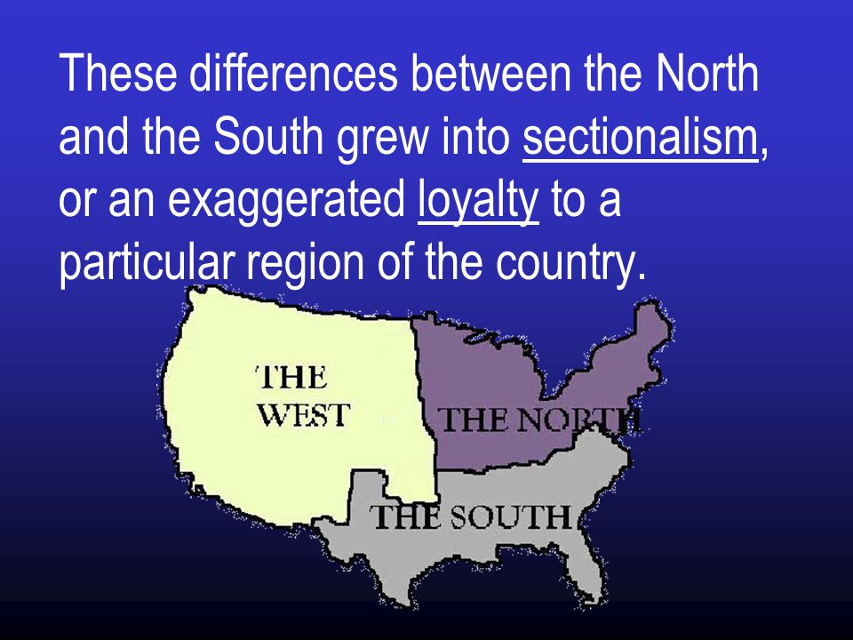 These differences between the North and the South grew into sectionalism, or an exaggerated loyalty to a particular region of the country.