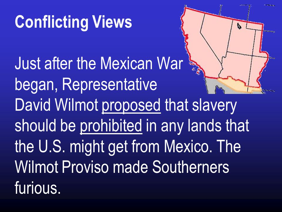 Conflicting Views Just after the Mexican War began, Representative David Wilmot proposed that slavery should be prohibited in any lands that the U.S.