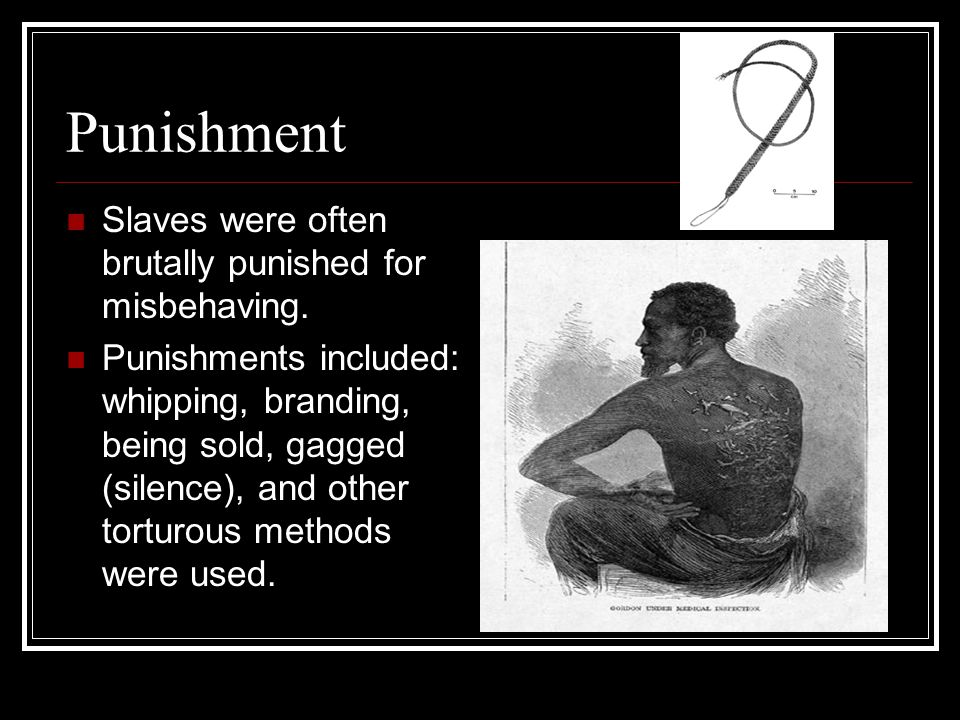 Punishment Slaves were often brutally punished for misbehaving.