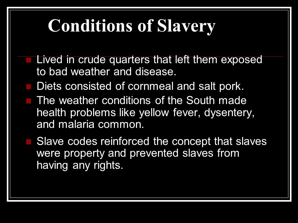 Conditions of Slavery Lived in crude quarters that left them exposed to bad weather and disease.