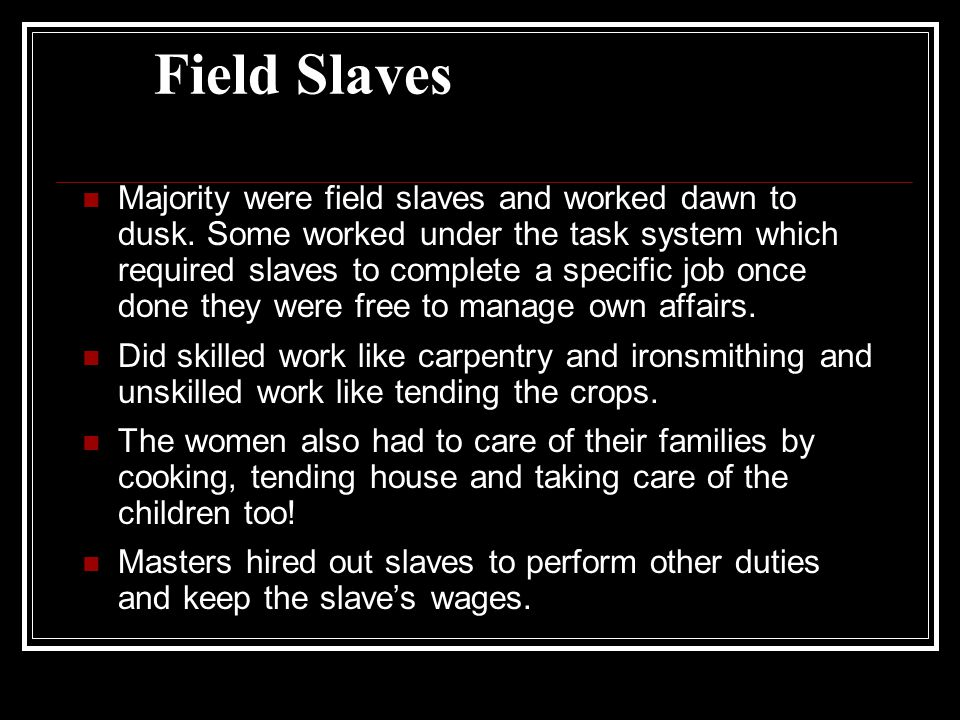 Field Slaves Majority were field slaves and worked dawn to dusk.