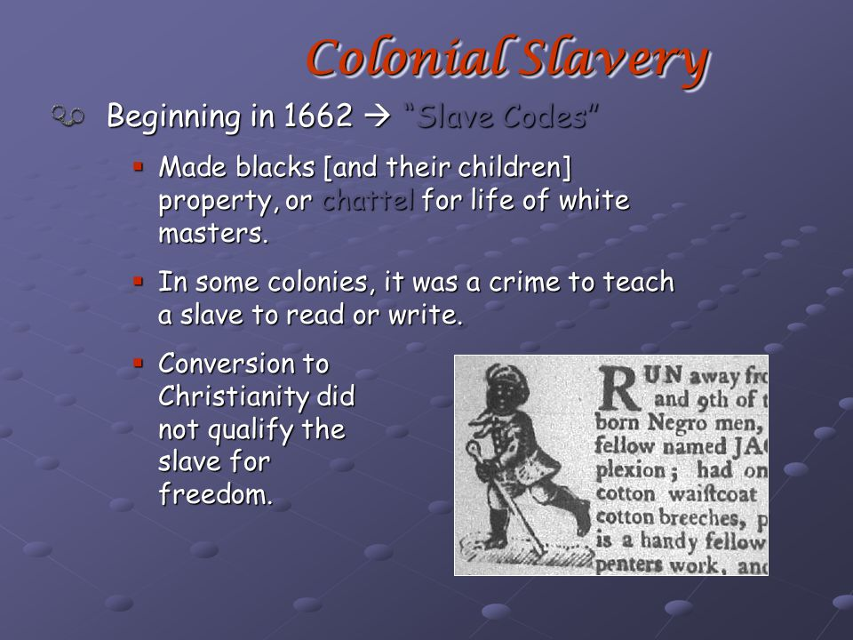 Beginning in 1662  Slave Codes  Made blacks [and their children] property, or chattel for life of white masters.