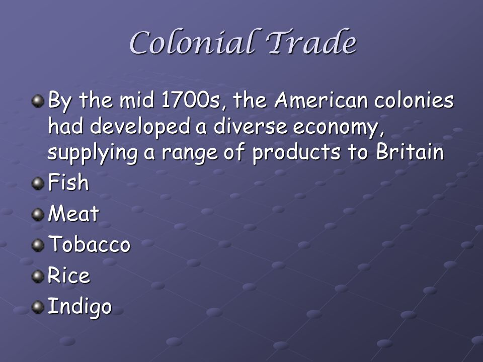 Colonial Trade By the mid 1700s, the American colonies had developed a diverse economy, supplying a range of products to Britain FishMeatTobaccoRiceIndigo