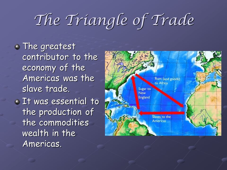The Triangle of Trade The greatest contributor to the economy of the Americas was the slave trade.
