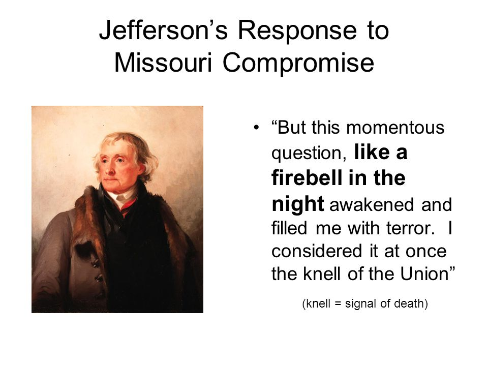 Jefferson's Response to Missouri Compromise But this momentous question, like a firebell in the night awakened and filled me with terror.