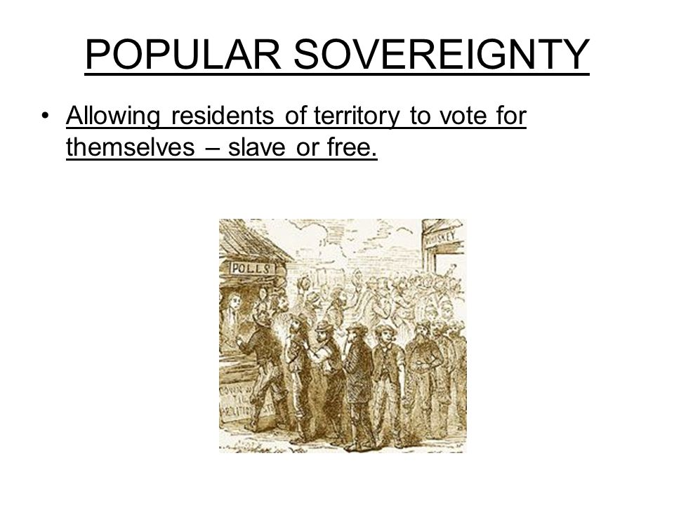 POPULAR SOVEREIGNTY Allowing residents of territory to vote for themselves – slave or free.