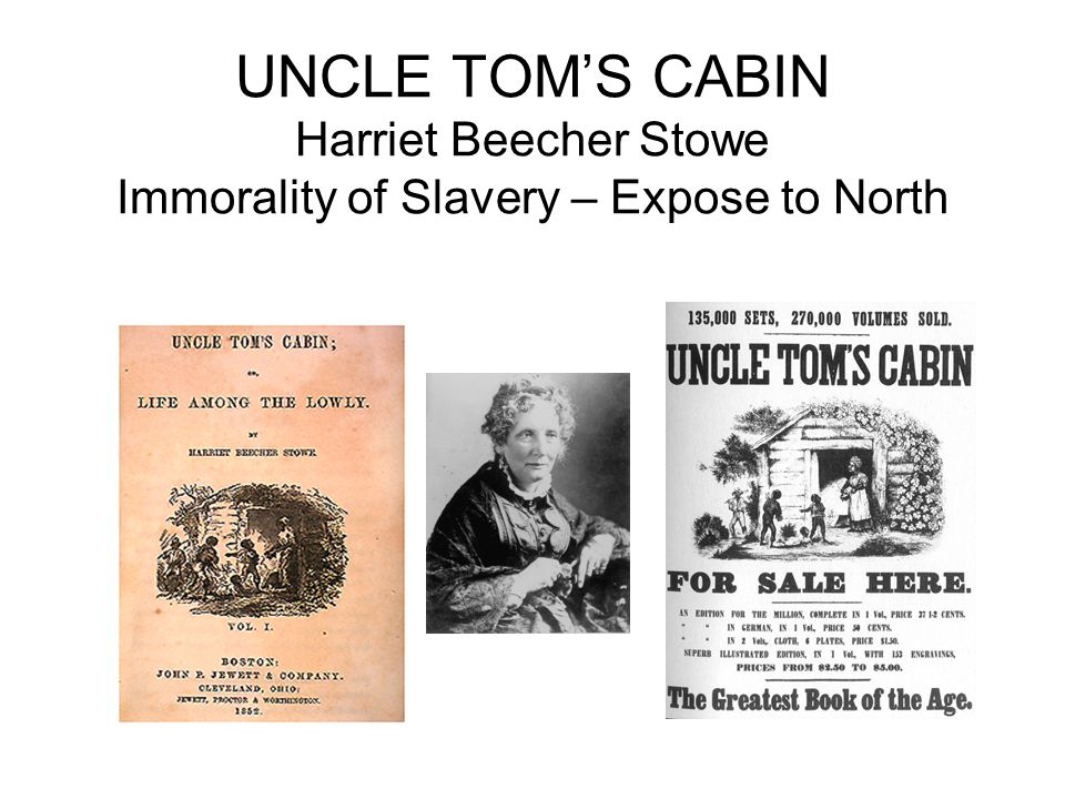 UNCLE TOM'S CABIN Harriet Beecher Stowe Immorality of Slavery – Expose to North