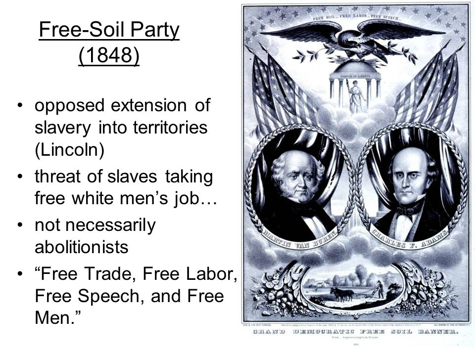 Free-Soil Party (1848) opposed extension of slavery into territories (Lincoln) threat of slaves taking free white men's job… not necessarily abolitionists Free Trade, Free Labor, Free Speech, and Free Men.