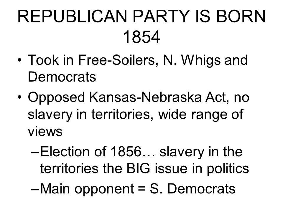 REPUBLICAN PARTY IS BORN 1854 Took in Free-Soilers, N.