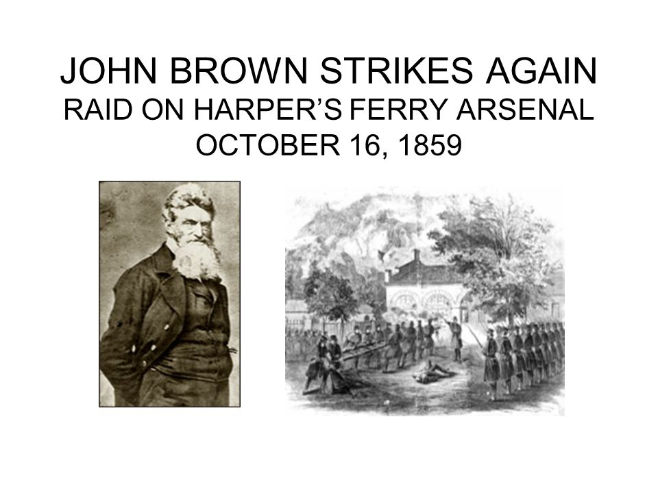JOHN BROWN STRIKES AGAIN RAID ON HARPER'S FERRY ARSENAL OCTOBER 16, 1859