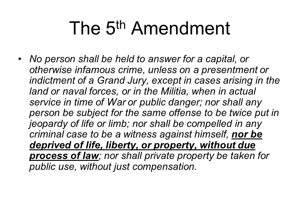 The 5 th Amendment No person shall be held to answer for a capital, or otherwise infamous crime, unless on a presentment or indictment of a Grand Jury, except in cases arising in the land or naval forces, or in the Militia, when in actual service in time of War or public danger; nor shall any person be subject for the same offense to be twice put in jeopardy of life or limb; nor shall be compelled in any criminal case to be a witness against himself, nor be deprived of life, liberty, or property, without due process of law; nor shall private property be taken for public use, without just compensation.