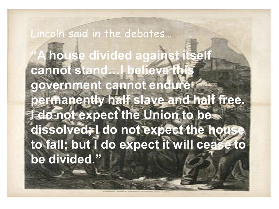 Lincoln said in the debates… A house divided against itself cannot stand…I believe this government cannot endure permanently half slave and half free.