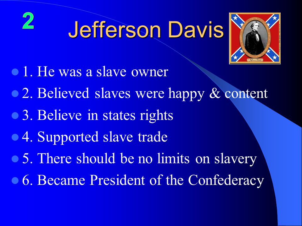 Jefferson Davis 1.He was a slave owner 2. Believed slaves were happy & content 3.