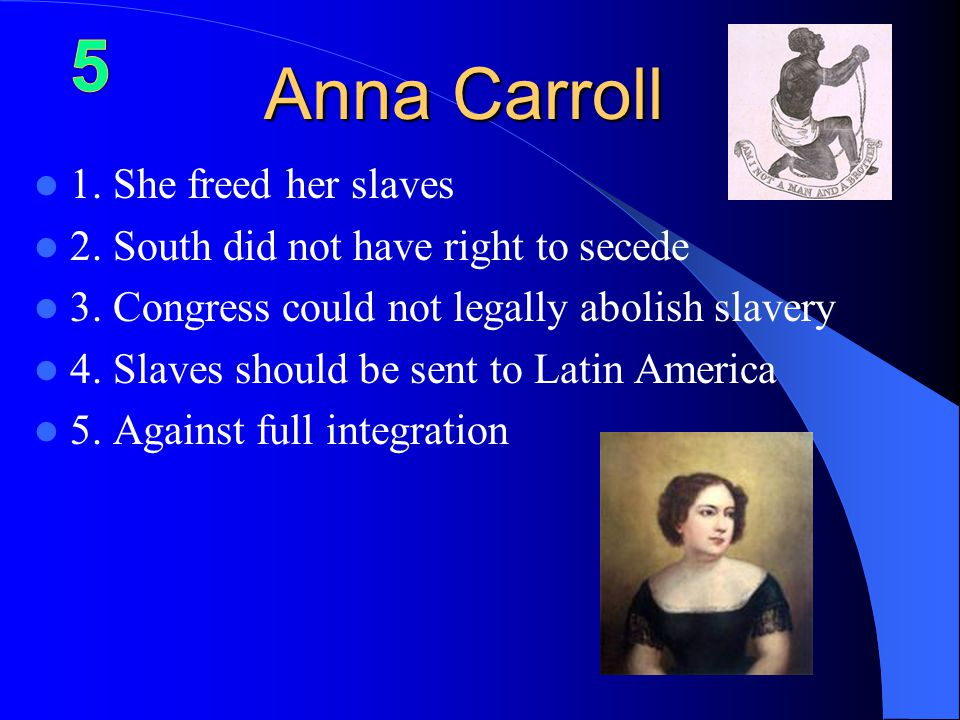 Anna Carroll 1.She freed her slaves 2. South did not have right to secede 3.