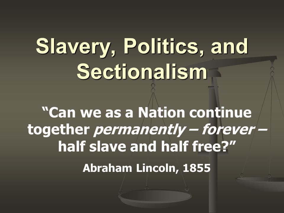 Slavery, Politics, and Sectionalism Can we as a Nation continue together permanently – forever – half slave and half free Abraham Lincoln, 1855