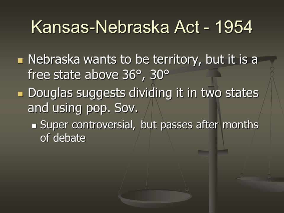 Kansas-Nebraska Act - 1954 Nebraska wants to be territory, but it is a free state above 36°, 30° Nebraska wants to be territory, but it is a free state above 36°, 30° Douglas suggests dividing it in two states and using pop.