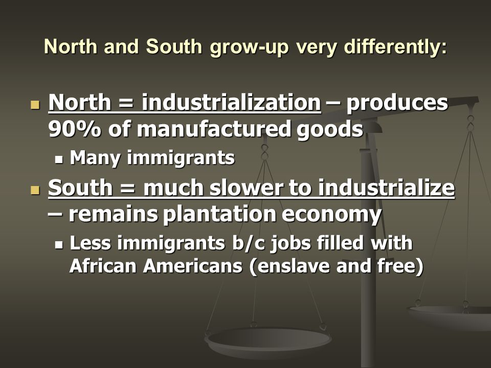 North and South grow-up very differently: North = industrialization – produces 90% of manufactured goods North = industrialization – produces 90% of manufactured goods Many immigrants Many immigrants South = much slower to industrialize – remains plantation economy South = much slower to industrialize – remains plantation economy Less immigrants b/c jobs filled with African Americans (enslave and free) Less immigrants b/c jobs filled with African Americans (enslave and free)