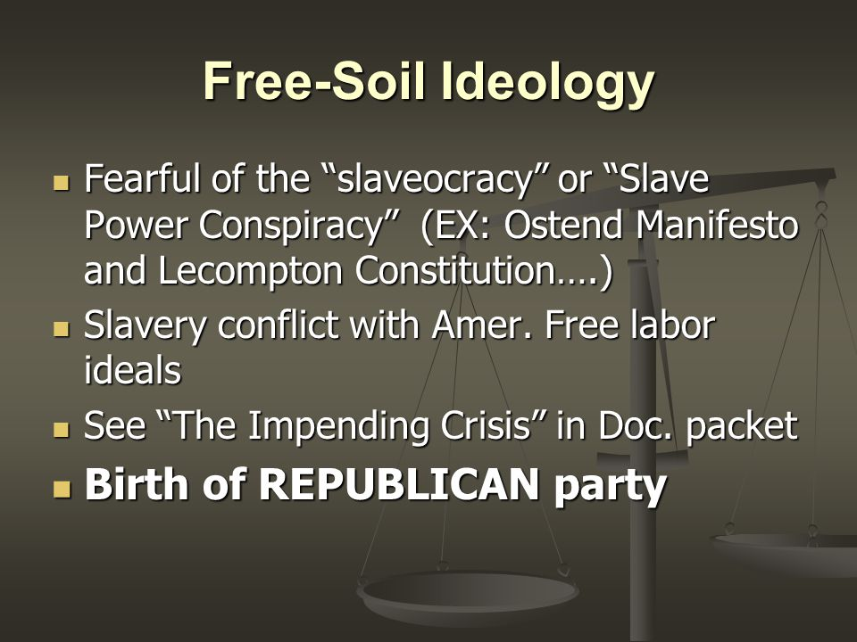 Free-Soil Ideology Fearful of the slaveocracy or Slave Power Conspiracy (EX: Ostend Manifesto and Lecompton Constitution….) Fearful of the slaveocracy or Slave Power Conspiracy (EX: Ostend Manifesto and Lecompton Constitution….) Slavery conflict with Amer.