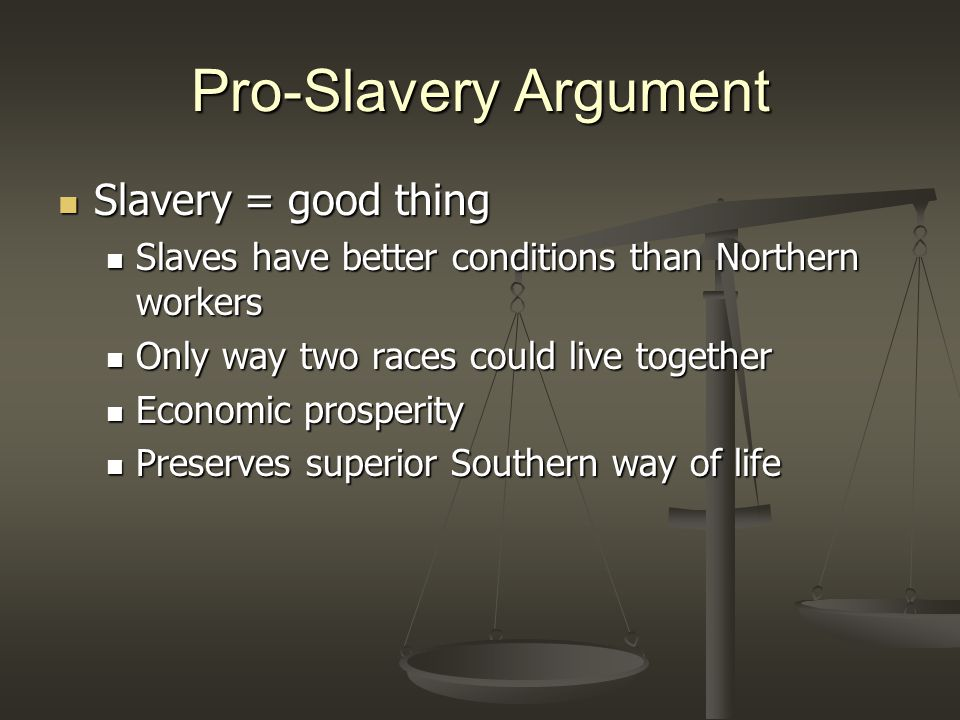 Pro-Slavery Argument Slavery = good thing Slavery = good thing Slaves have better conditions than Northern workers Slaves have better conditions than Northern workers Only way two races could live together Only way two races could live together Economic prosperity Economic prosperity Preserves superior Southern way of life Preserves superior Southern way of life