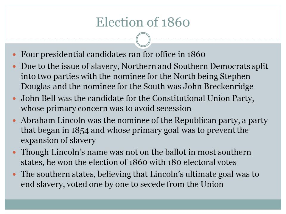 Election of 1860 Four presidential candidates ran for office in 1860 Due to the issue of slavery, Northern and Southern Democrats split into two parti