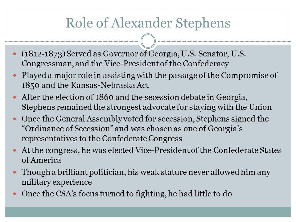 Role of Alexander Stephens (1812-1873) Served as Governor of Georgia, U.S. Senator, U.S. Congressman, and the Vice-President of the Confederacy Played
