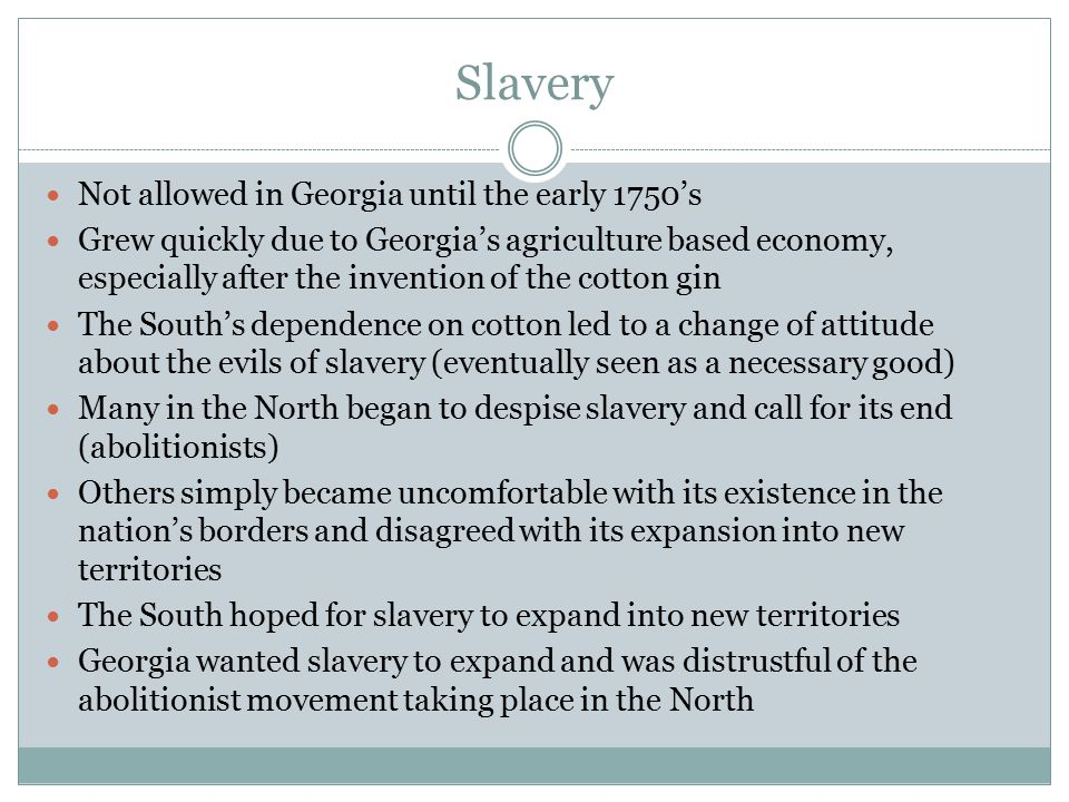 Slavery Not allowed in Georgia until the early 1750's Grew quickly due to Georgia's agriculture based economy, especially after the invention of the c