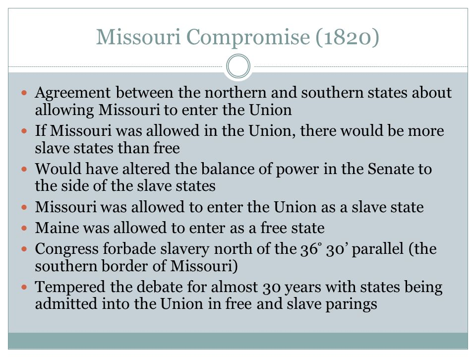 Missouri Compromise (1820) Agreement between the northern and southern states about allowing Missouri to enter the Union If Missouri was allowed in th