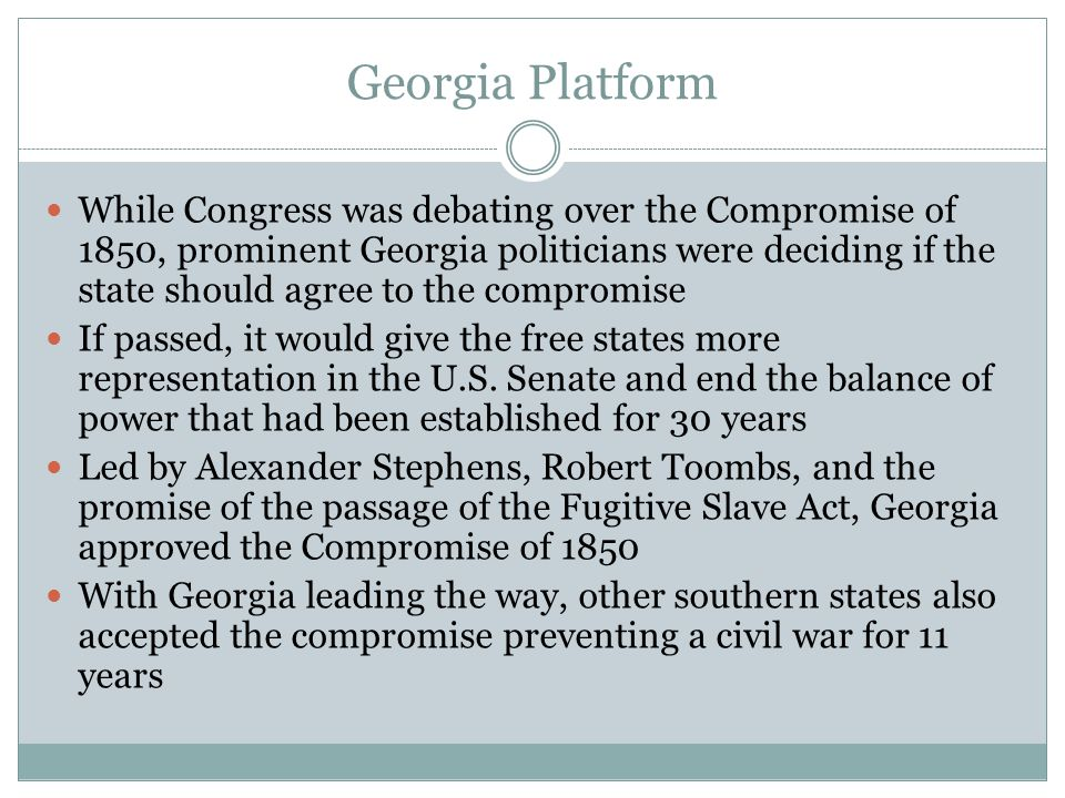 Georgia Platform While Congress was debating over the Compromise of 1850, prominent Georgia politicians were deciding if the state should agree to the