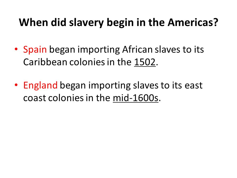When did slavery begin in the Americas? Spain began importing African slaves to its Caribbean colonies in the 1502. England began importing slaves to