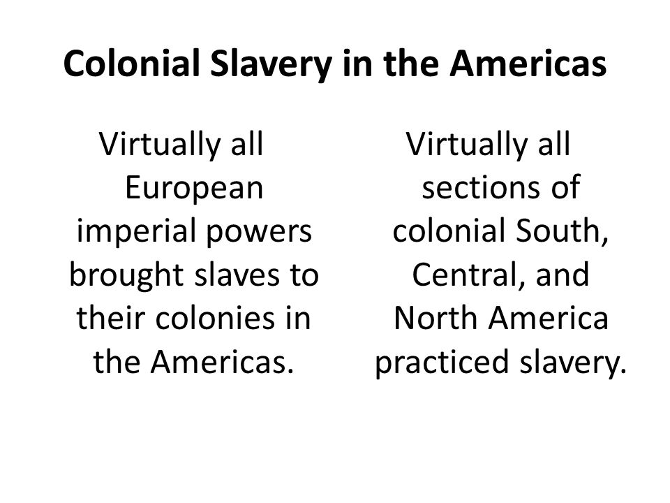 Colonial Slavery in the Americas Virtually all European imperial powers brought slaves to their colonies in the Americas. Virtually all sections of co