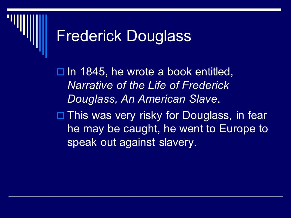 Frederick Douglass  In 1845, he wrote a book entitled, Narrative of the Life of Frederick Douglass, An American Slave.