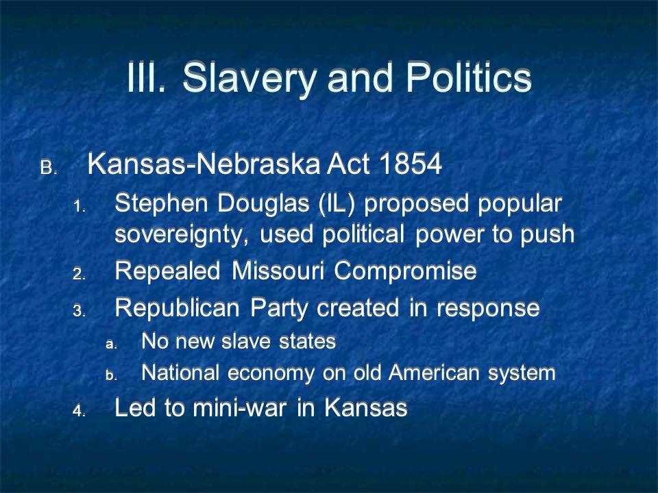 III. Slavery and Politics B. Kansas-Nebraska Act 1854 1. Stephen Douglas (IL) proposed popular sovereignty, used political power to push 2. Repealed M