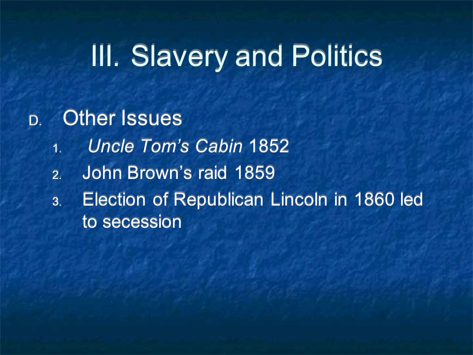 III. Slavery and Politics D. Other Issues 1. Uncle Tom's Cabin 1852 2. John Brown's raid 1859 3. Election of Republican Lincoln in 1860 led to secessi