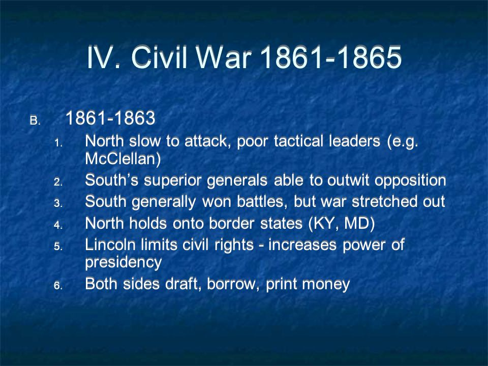 IV. Civil War 1861-1865 B. 1861-1863 1. North slow to attack, poor tactical leaders (e.g. McClellan) 2. South's superior generals able to outwit oppos