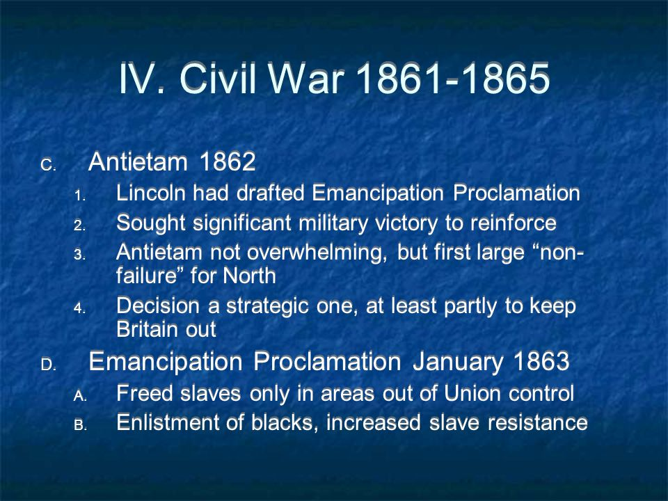 IV. Civil War 1861-1865 C. Antietam 1862 1. Lincoln had drafted Emancipation Proclamation 2. Sought significant military victory to reinforce 3. Antie