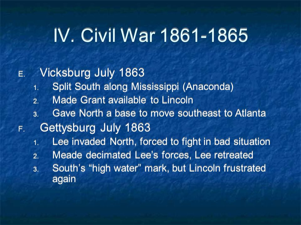 IV. Civil War 1861-1865 E. Vicksburg July 1863 1. Split South along Mississippi (Anaconda) 2. Made Grant available to Lincoln 3. Gave North a base to