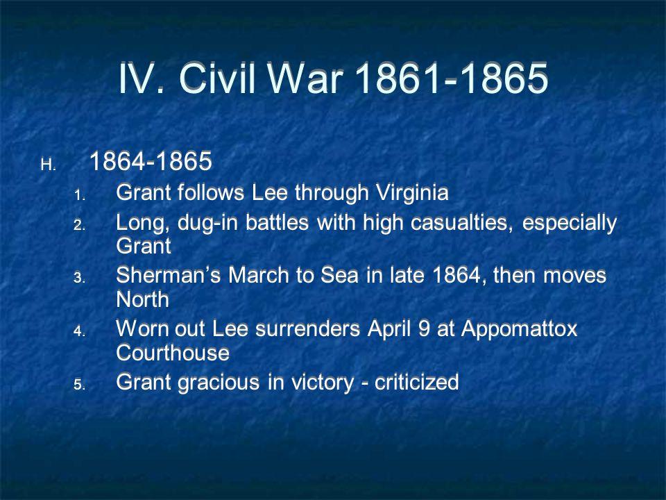 IV. Civil War 1861-1865 H. 1864-1865 1. Grant follows Lee through Virginia 2. Long, dug-in battles with high casualties, especially Grant 3. Sherman's