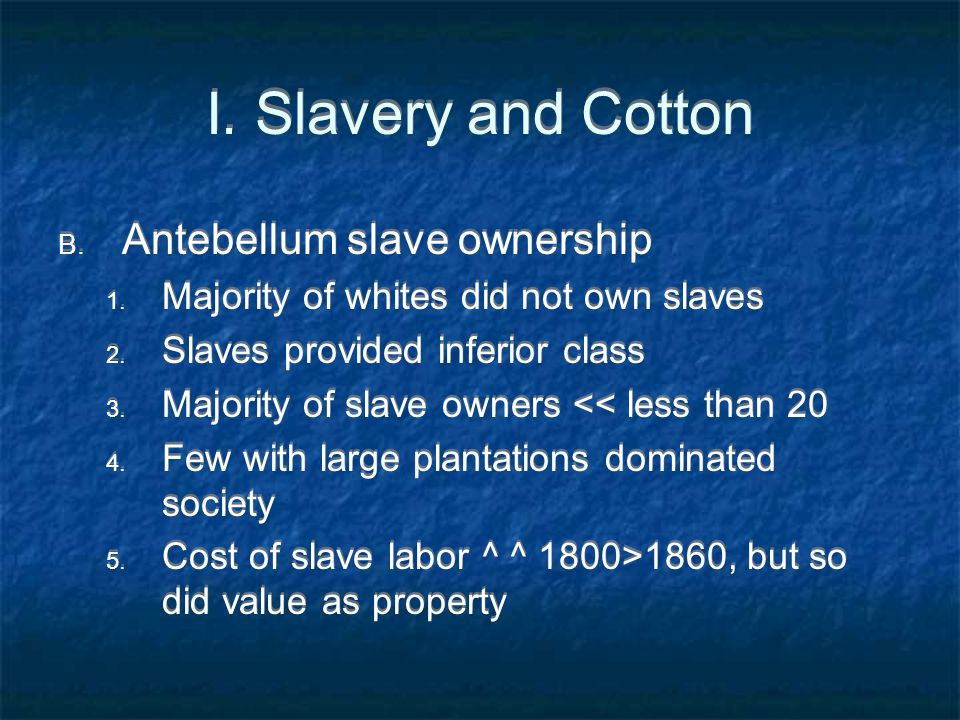 I. Slavery and Cotton B. Antebellum slave ownership 1. Majority of whites did not own slaves 2. Slaves provided inferior class 3. Majority of slave ow
