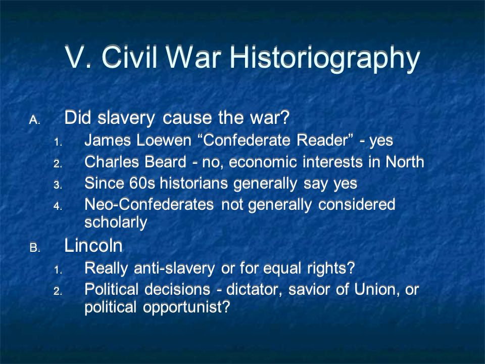 """V. Civil War Historiography A. Did slavery cause the war? 1. James Loewen """"Confederate Reader"""" - yes 2. Charles Beard - no, economic interests in Nort"""