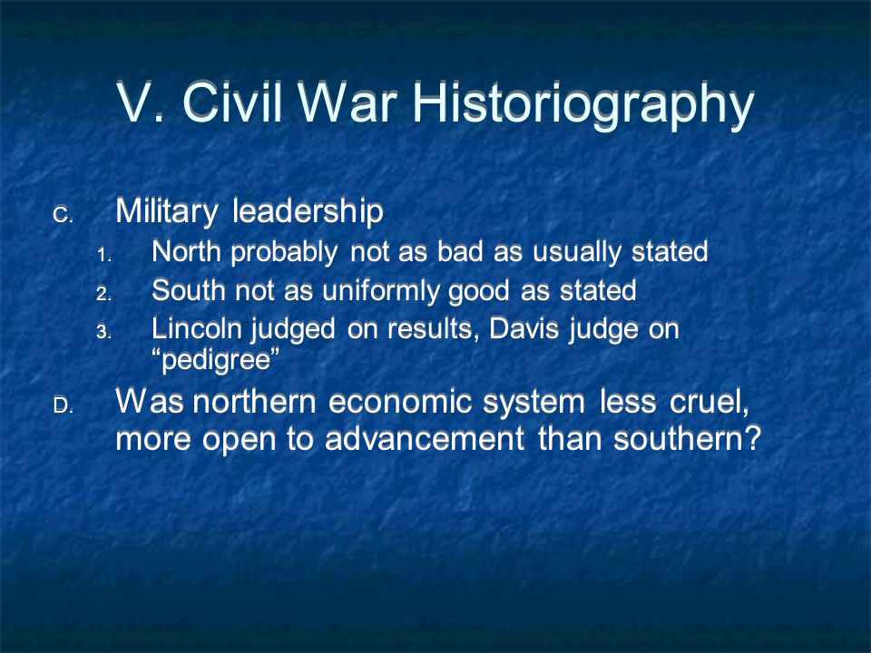V. Civil War Historiography C. Military leadership 1. North probably not as bad as usually stated 2. South not as uniformly good as stated 3. Lincoln
