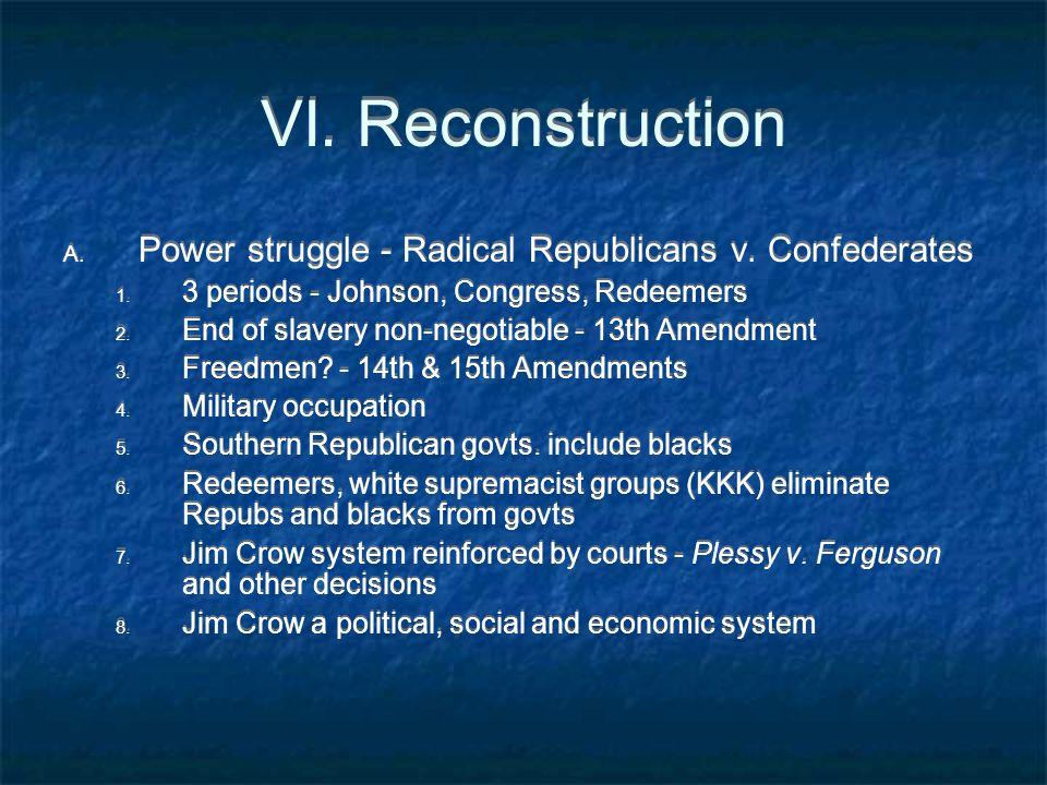 VI. Reconstruction A. Power struggle - Radical Republicans v. Confederates 1. 3 periods - Johnson, Congress, Redeemers 2. End of slavery non-negotiabl