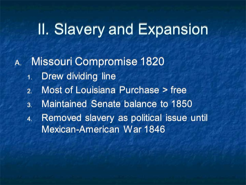 II. Slavery and Expansion A. Missouri Compromise 1820 1. Drew dividing line 2. Most of Louisiana Purchase > free 3. Maintained Senate balance to 1850