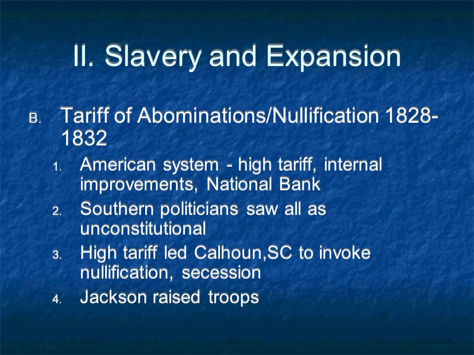 II. Slavery and Expansion B. Tariff of Abominations/Nullification 1828- 1832 1. American system - high tariff, internal improvements, National Bank 2.