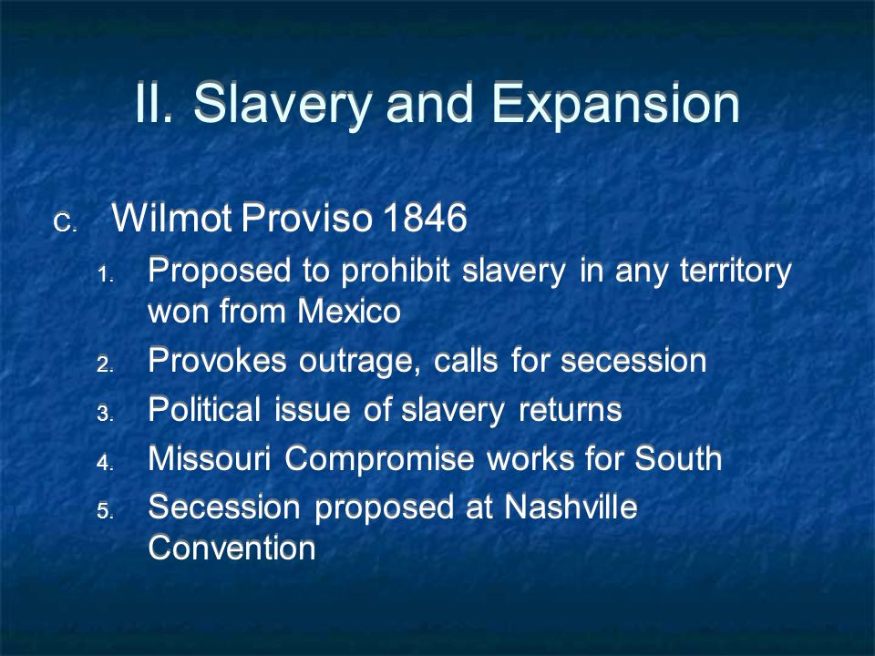 II. Slavery and Expansion C. Wilmot Proviso 1846 1. Proposed to prohibit slavery in any territory won from Mexico 2. Provokes outrage, calls for seces